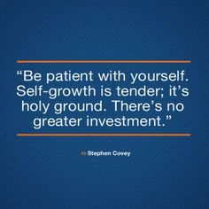 Be Patient With Yourself. Self-Growth Is Tender; It's Holy Ground. There's No Greater Investment.