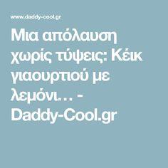 Μια απόλαυση χωρίς τύψεις: Κέικ γιαουρτιού με λεμόνι… - Daddy-Cool.gr