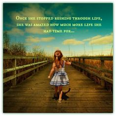 Once she stopped rushing through life, she was amazed how much more life she had time for...