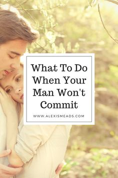 What To Do When Your Man Isn't Giving You The Commitment You Want www.alexismeads.com