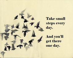 Take small steps every day. And you'll get there one day - Bits of Truth... all quotes