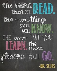 """The more you read, the more you know, the more places you'll go."" --Dr. Seuss"