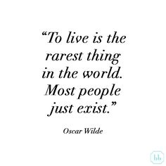 """To live is the rarest thing in the world. Most people just exist."" Oscar Wilde #quote"