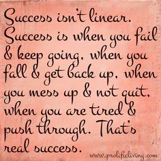 Success isn't linear. Success is when you fail & keep going, when you fall & get back up, when you mess up & not quit, when you are tired & push through. That's real success.   More the lies we tell ourselves that sabotage our success: http://www.prolificliving.com/blog/2013/07/18/lies-sabotage-success/
