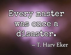 Every master was once a disaster. – T. Harv Eker