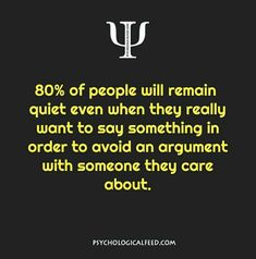 80% of people will remain quiet even when they really want to say something in order to avoid an argument with someone they care about.