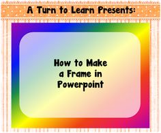 A Turn to Learn: How to Make a Frame in PowerPoint