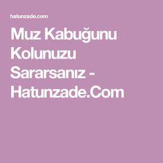 Muz Kabuğunu Kolunuzu Sararsanız - Hatunzade.Com