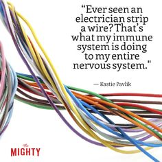 """""""Ever seen an electrician strip a wire? That's what my immune system is doing to my entire nervous system, only it won't stop there. It'll get greedy and go for the raw nerves. This includes my brain, spinal cord and optic nerve, along with every nerve in my body. If this happens to a wire, conductivity is interrupted, lessened or lost, and it's no different in the body. But unlike electrical work, with standards, MS is random and no two cases are alike."""""""