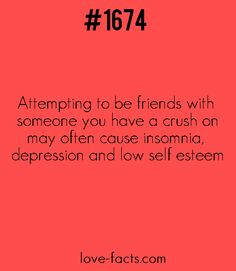 Did You Know?Attempting to be friends with someone you have a crush on may often cause insomnia, depression and low self esteem| Love Facts on Facebook