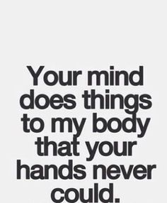 Your mind does things to my body that your hands never could