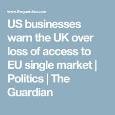 US businesses warn the UK over loss of access to EU single market | Politics | The Guardian