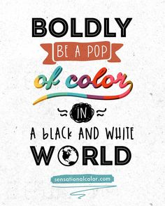 "Quote About Color - ""Boldly be a pop of color in a black and white world"" #color #quote"