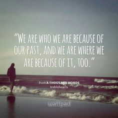 """""""We are who we are because of our past, and we are where we are because of it, too."""" - from A Thousand Words (on Wattpad)  https://www.wattpad.com/story/6714452?utm_source=android&utm_medium=pinterest&utm_content=share_quote&wp_page=quote&wp_originator=F8wNV4nQuAKk78vNjNZTYz709TTtd3A9GrYUX6fEu25g57aucIjOjdQtPVvgwNeW%2FF8ZewMYb2%2FZZRt9Ycpapa56Ax95EheMCQsmYB7XHEstP0c20cjAJveq3K2aCPTj"""