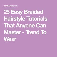 25 Easy Braided Hairstyle Tutorials That Anyone Can Master - Trend To Wear