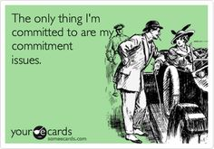 Funny Flirting Ecard: The only thing I'm committed to are my commitment issues. This is for you Eric