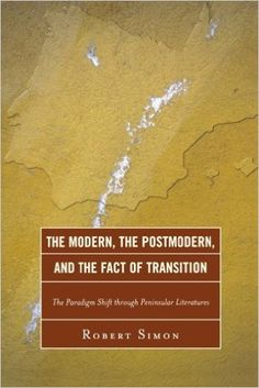 The modern, the postmodern, and the fact of transition : the paradigm shift through Peninsular literatures / Robert Simon - Lanham (Maryland) : University Press of America, cop. 2012