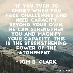 """""""If you turn to Christ http://facebook.com/173301249409767 when you face challenges and need capacity beyond your own, He can strengthen you and magnify your capacity. This is the strengthening power of the Atonement."""" http://lds.org/ensign/2016/04/the-redeeming-and-strengthening-power-of-the-saviors-atonement"""