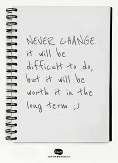 NEVER CHANGE.  it will be difficult to do, but it will be worth it in the long term ;) - Quote From Recite.com #RECITE #QUOTE
