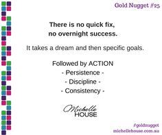 There is no quick fix, no overnight success. It takes a dream and then specific goals. Followed by ACTION -Persistence -Discipline -Consistency