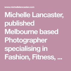 Michelle Lancaster, published Melbourne based Photographer specialising in Fashion, Fitness, Editorial and Portfolios for Models, Actors and Dancers. Lancaster, Professional Photographer, Dancers, Melbourne, Editorial, Actors, Models, Fitness, Photography