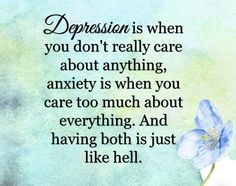Depression don't care Anxiety care too much both hell