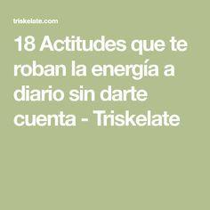 18 Actitudes que te roban la energía a diario sin darte cuenta - Triskelate