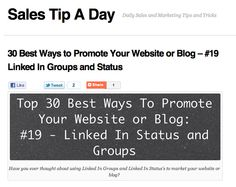 salestipaday.com/2011/08/11/30-best-ways-to-promote-your-...    Linked In is a great way to promote your blog or website information. Linked In Groups are a great way to get your information in front of a lot a potential traffic for your website.     To make any (Real Money, You need Unique Targeted Traffic)  Learn more at hightrafficwizard.com