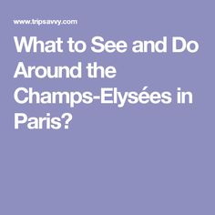 What to See and Do Around the Champs-Elysées in Paris?