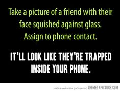 Have to do this… Take a picture of a friend with their face squished against glass. Assign to phone contact. It'll look like they're trapped inside your phone. :D