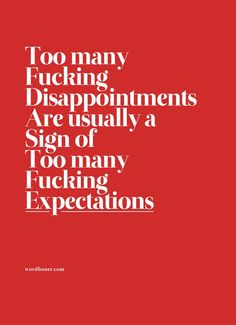 Too many disappointments are a usually a sign of too many expectations.