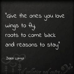 Give the ones you love, wings to fly, roots to come back, and reasons to stay. -- Dalai Lama Quotes or Sayings about Love (CTS) Great Quotes, Quotes To Live By, Inspirational Quotes, Stay Quotes, The Words, Dalai Lama, Words Quotes, Me Quotes, Sayings