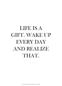"""Life is a gift. Wake up every day and realize that."""