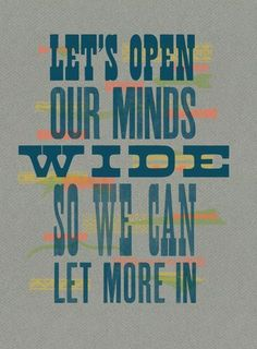 Let's open our minds wide so we can let more in.
