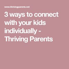 3 ways to connect with your kids individually - Thriving Parents
