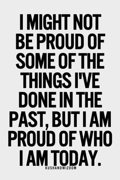 I might not be proud of some of the things I've done in the past, but I am proud of who I am today.