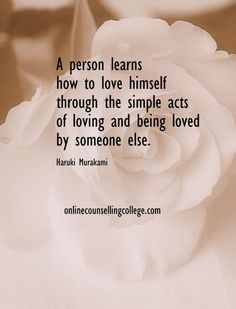 """A person learns to love himself through the simple acts of loving and being loved by someone else."" Self improvement and counseling quotes. Created and posted by the Online Counselling College."