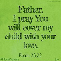 Dear Lord Jesus, please cover not only my Daughter with Your love and protection, but also my 2 beautiful Grandsons. Keep them all safe and healthy.. and guide the boys so that they will grow to be Godly young men. Thank you. Amen.