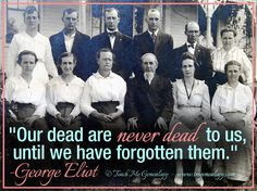 Our dead are never dead to us until we have forgotten them.  -George Eliot   Genealogy Quote