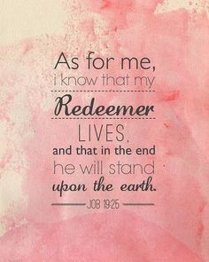 "Job 19:25 ""For I know that my redeemer liveth, and that he shall stand at the latter day upon the earth:"