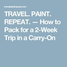 TRAVEL. PAINT. REPEAT. — How to Pack for a 2-Week Trip in a Carry-On