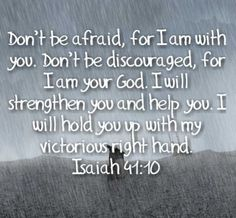 Don't be afraid, for I am with you. Don't be discouraged, for I am your God. I will strengthen you and help you. I will hold you up with my victorious right hand. ~ Isaiah 41:10