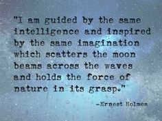 """I am guided by the same intelligence and inspired by the same imagination which scatters the moon beams across the waves..."" Ernest Holmes 