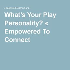 What's Your Play Personality? « Empowered To Connect