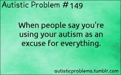 Autistic Problem #149: When people say you're using your autism as an excuse for everything. Submitted by http://illhaveasalute.tumbl...