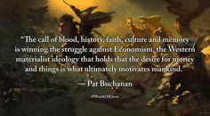"""The call of blood, history, faith, culture and memory is winning the struggle against Economism, the Western materialist ideology that holds that the desire for money and things is what ultimately motivates mankind.""  — Patrick J. Buchanan"