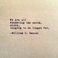 We are all wandering the earth, alone, longing to be longed for.