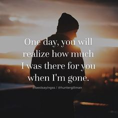One Day, You'll Realize How Much I Was There For You When I'm Gone quotes quote sad quotes depression quotes sad life quotes quotes about depression