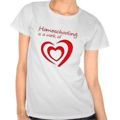 Homeschooling is a Work of Heart T-shirt from www.homeschooling-ideas.com