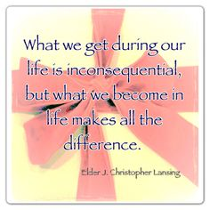 What we get during our life is inconsequential, but what we become in life makes all the difference.
